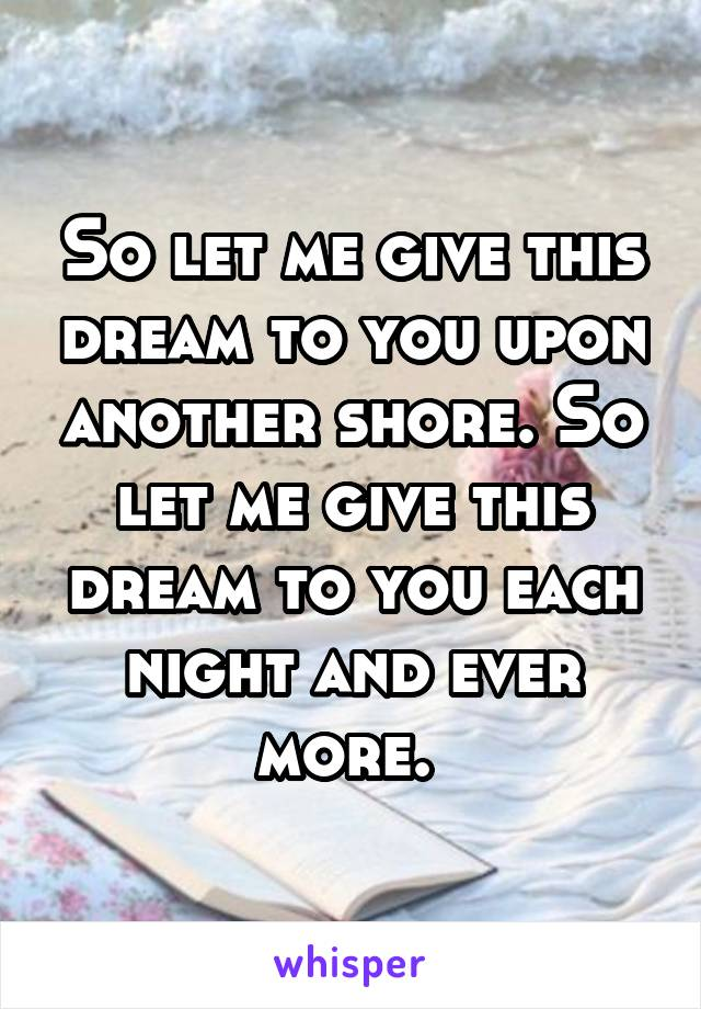 So let me give this dream to you upon another shore. So let me give this dream to you each night and ever more.