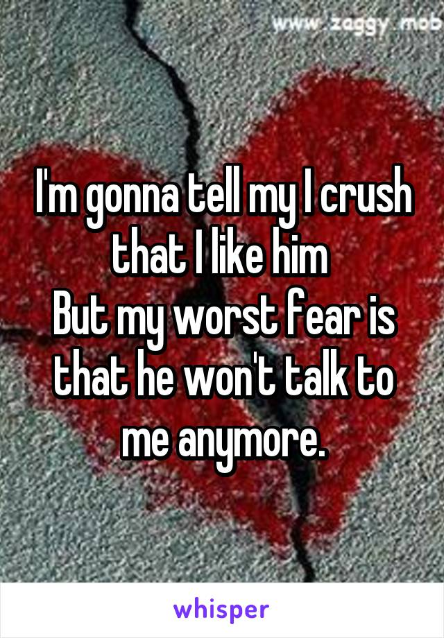 I'm gonna tell my I crush that I like him  But my worst fear is that he won't talk to me anymore.