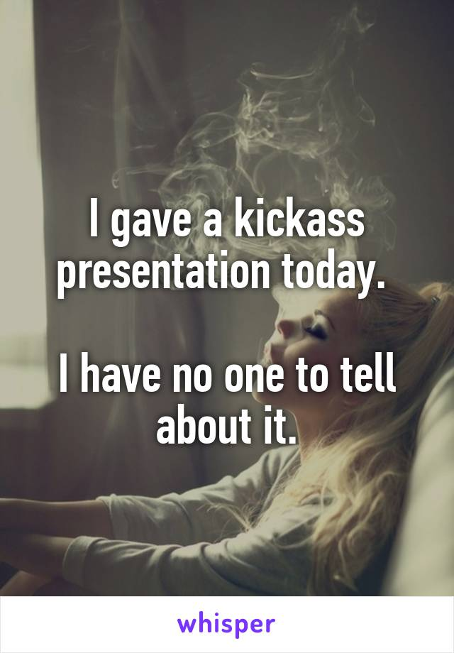 I gave a kickass presentation today.   I have no one to tell about it.