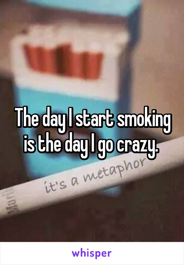 The day I start smoking is the day I go crazy.