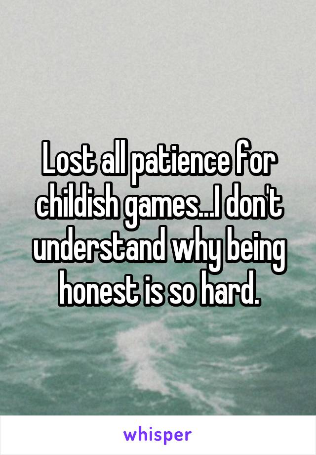 Lost all patience for childish games...I don't understand why being honest is so hard.