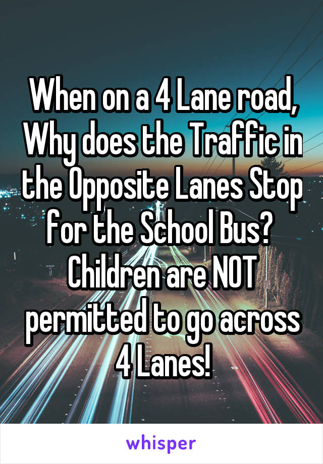 When on a 4 Lane road, Why does the Traffic in the Opposite Lanes Stop for the School Bus?  Children are NOT permitted to go across 4 Lanes!