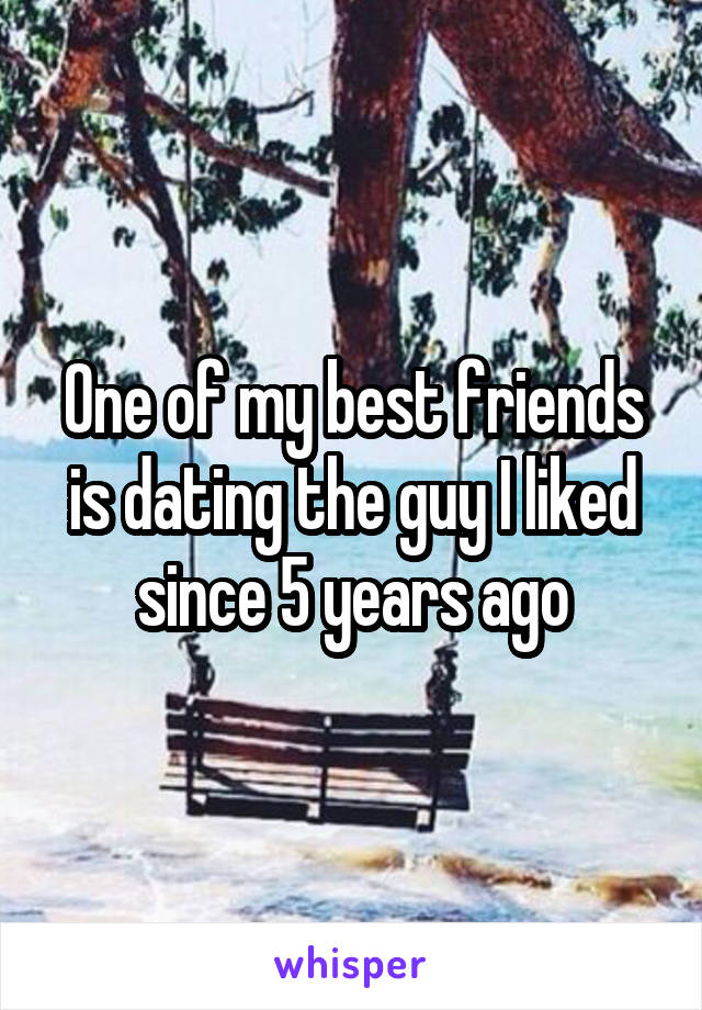 One of my best friends is dating the guy I liked since 5 years ago