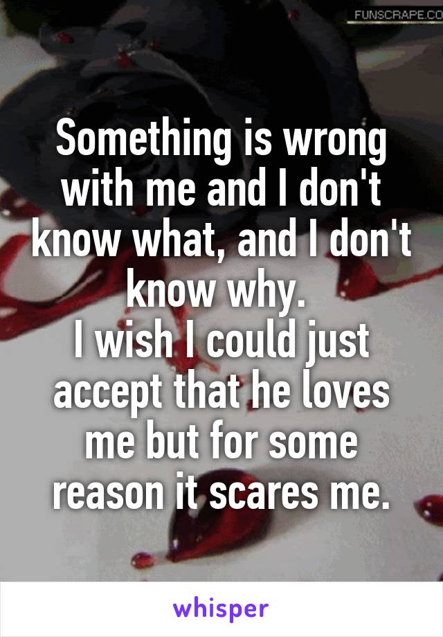 Something is wrong with me and I don't know what, and I don't know why.  I wish I could just accept that he loves me but for some reason it scares me.