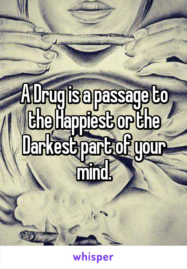 A Drug is a passage to the Happiest or the Darkest part of your mind.