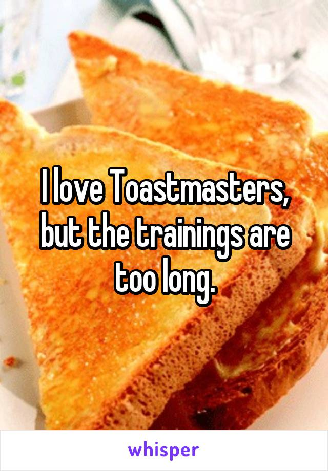 I love Toastmasters, but the trainings are too long.