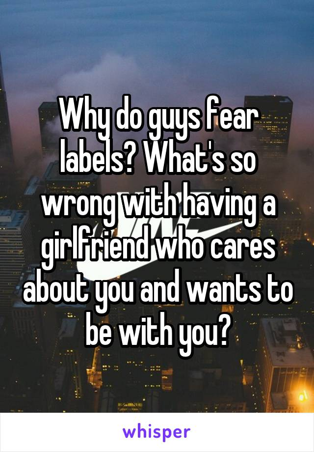 Why do guys fear labels? What's so wrong with having a girlfriend who cares about you and wants to be with you?