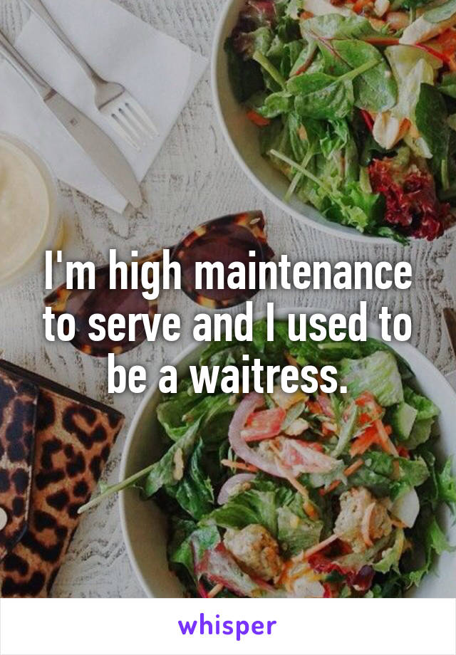 I'm high maintenance to serve and I used to be a waitress.