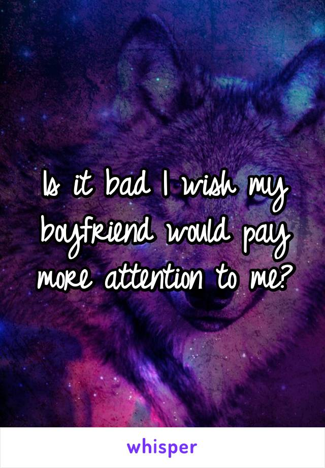 Is it bad I wish my boyfriend would pay more attention to me?