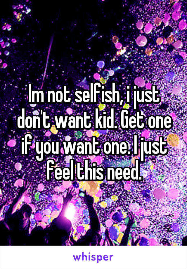 Im not selfish, i just don't want kid. Get one if you want one. I just feel this need.