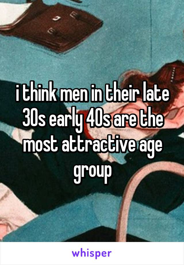 i think men in their late 30s early 40s are the most attractive age group