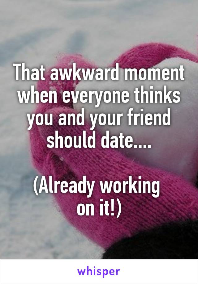 That awkward moment when everyone thinks you and your friend should date....  (Already working  on it!)