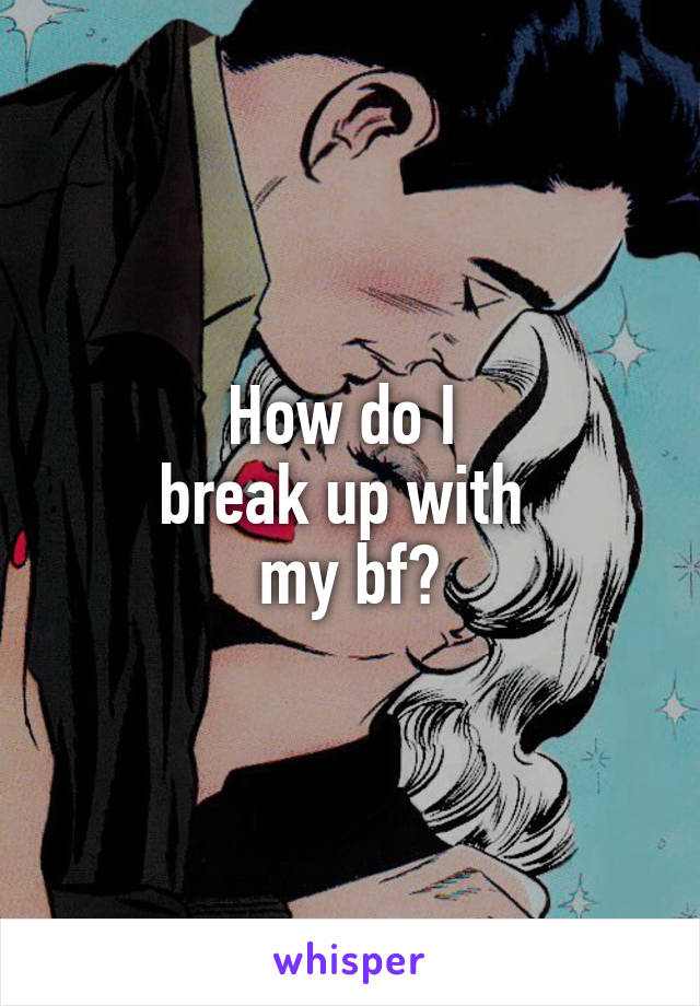 How do I  break up with  my bf?