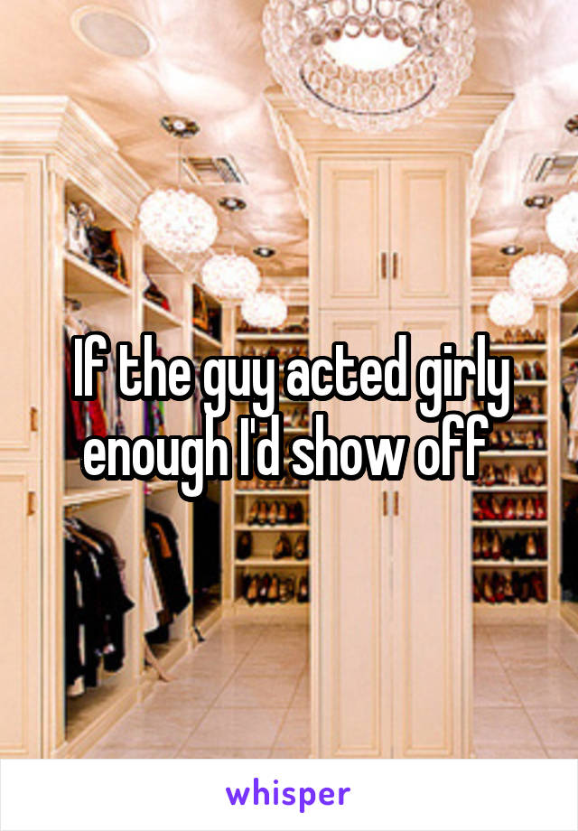 If the guy acted girly enough I'd show off