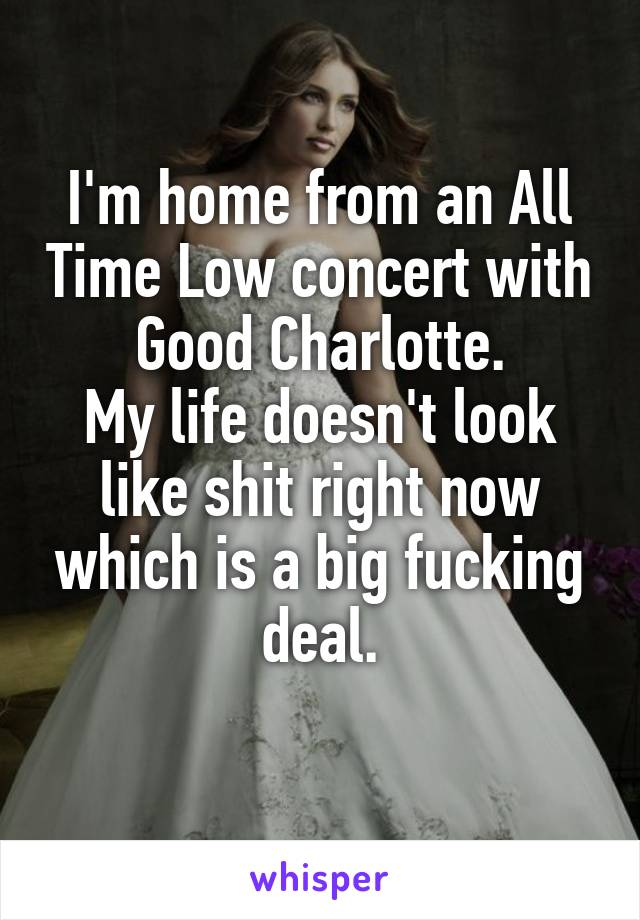 I'm home from an All Time Low concert with Good Charlotte. My life doesn't look like shit right now which is a big fucking deal.