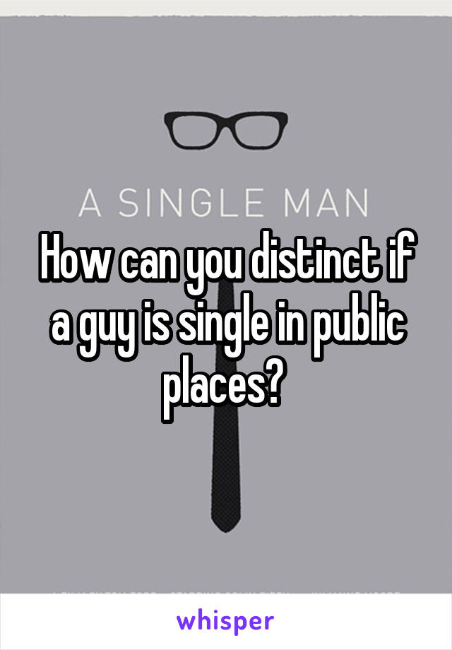 How can you distinct if a guy is single in public places?