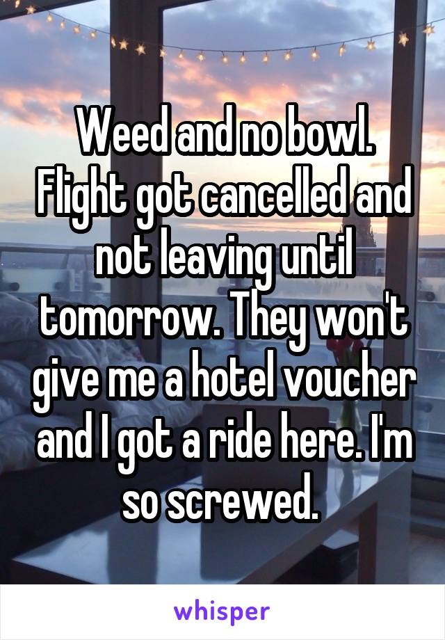 Weed and no bowl. Flight got cancelled and not leaving until tomorrow. They won't give me a hotel voucher and I got a ride here. I'm so screwed.
