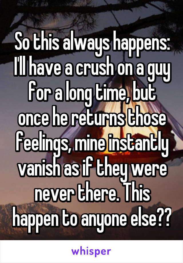 So this always happens: I'll have a crush on a guy for a long time, but once he returns those feelings, mine instantly vanish as if they were never there. This happen to anyone else??