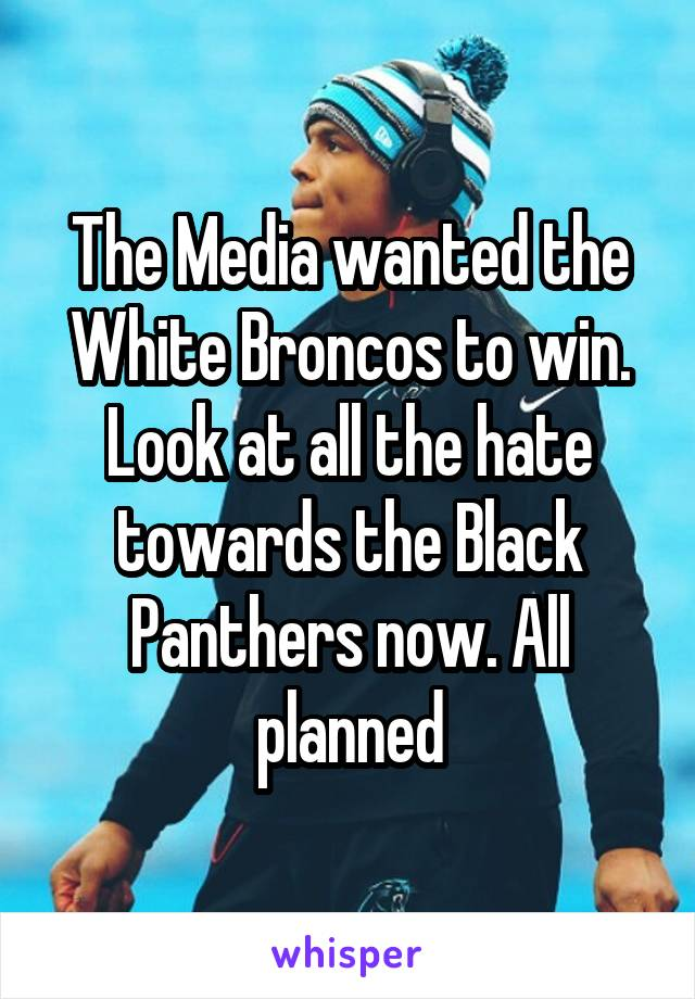 The Media wanted the White Broncos to win. Look at all the hate towards the Black Panthers now. All planned