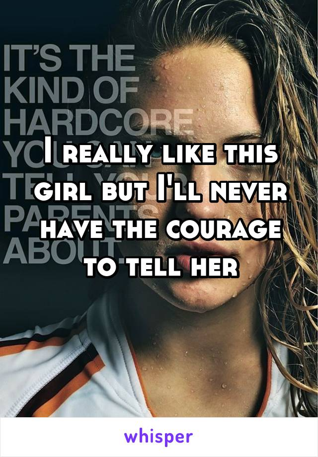 I really like this girl but I'll never have the courage to tell her