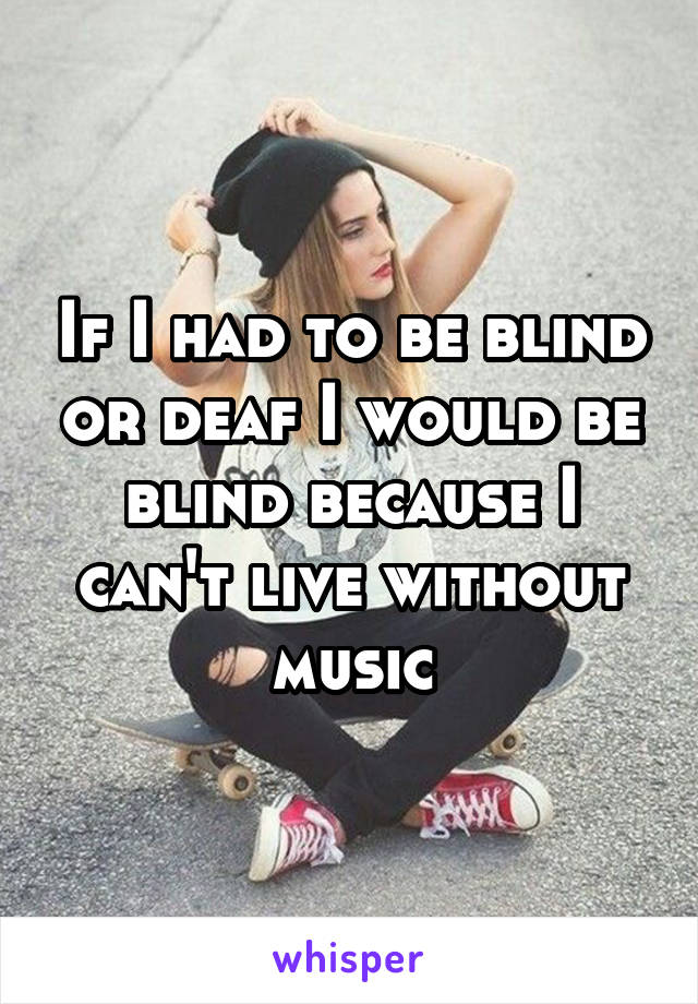 If I had to be blind or deaf I would be blind because I can't live without music