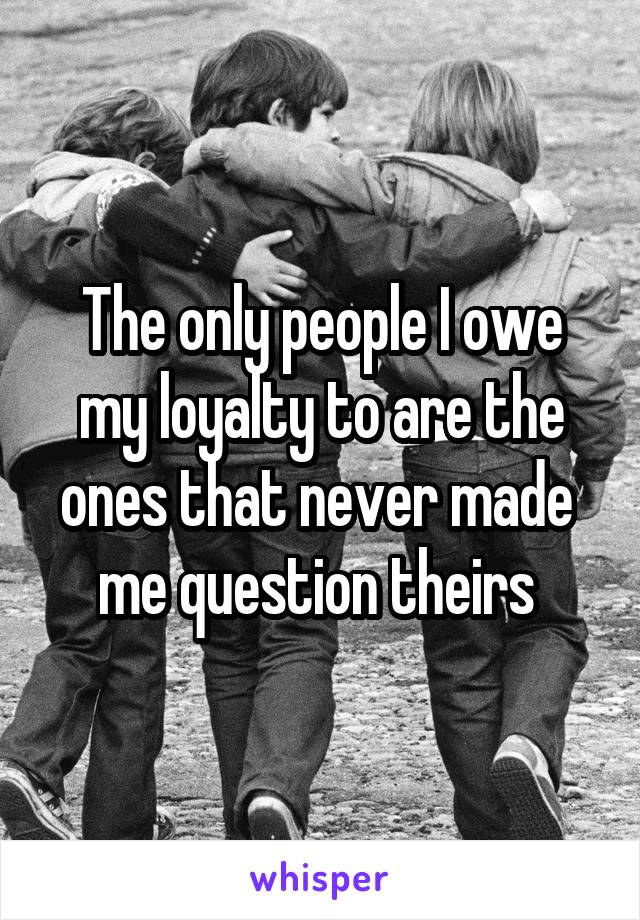 The only people I owe my loyalty to are the ones that never made  me question theirs
