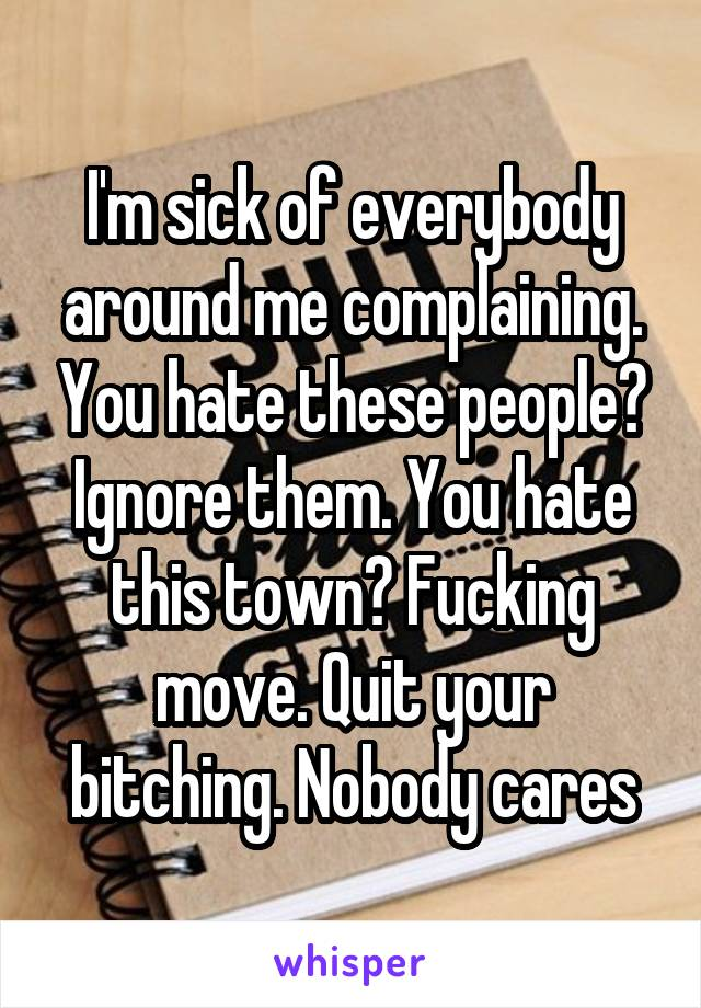 I'm sick of everybody around me complaining. You hate these people? Ignore them. You hate this town? Fucking move. Quit your bitching. Nobody cares