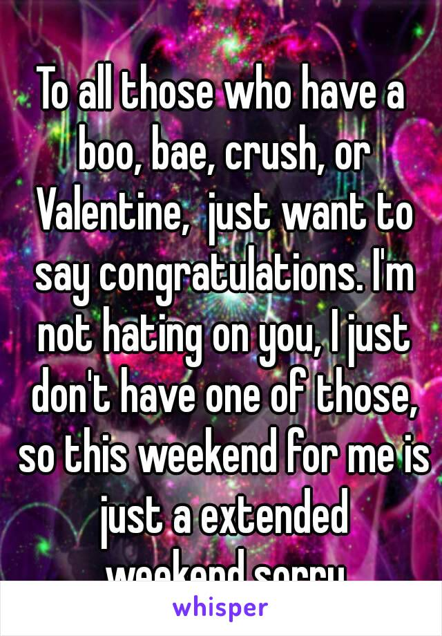 To all those who have a boo, bae, crush, or Valentine,  just want to say congratulations. I'm not hating on you, I just don't have one of those, so this weekend for me is just a extended weekend,sorry