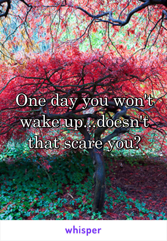 One day you won't wake up...doesn't that scare you?