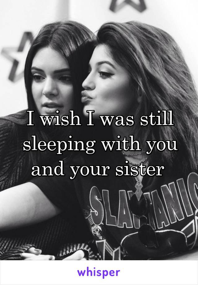 I wish I was still sleeping with you and your sister