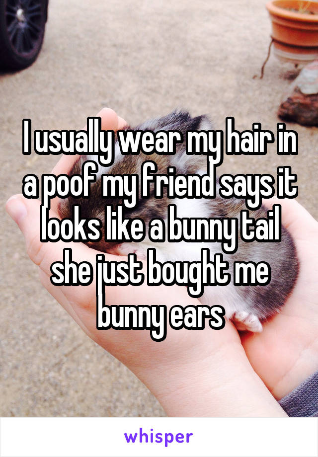 I usually wear my hair in a poof my friend says it looks like a bunny tail she just bought me bunny ears