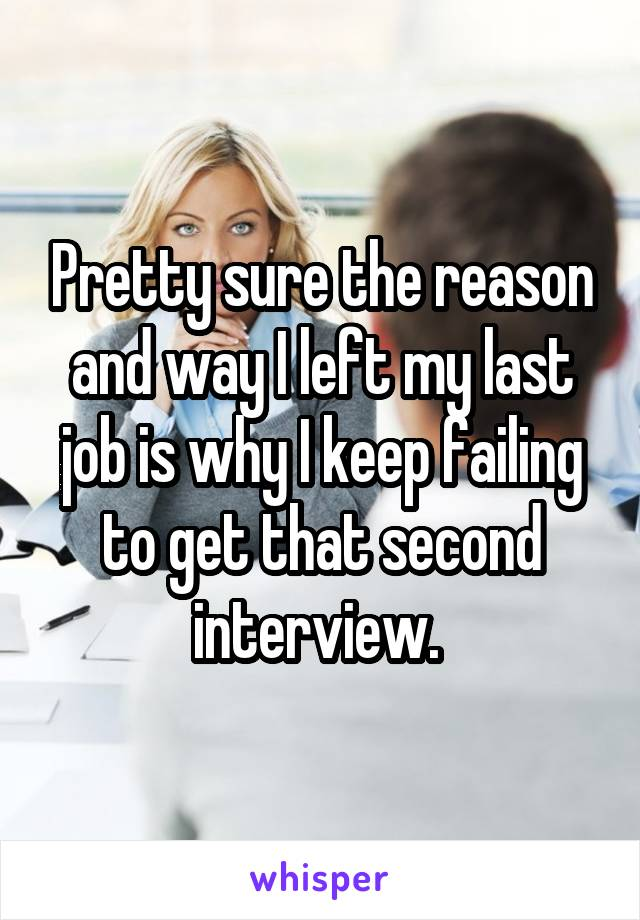 Pretty sure the reason and way I left my last job is why I keep failing to get that second interview.