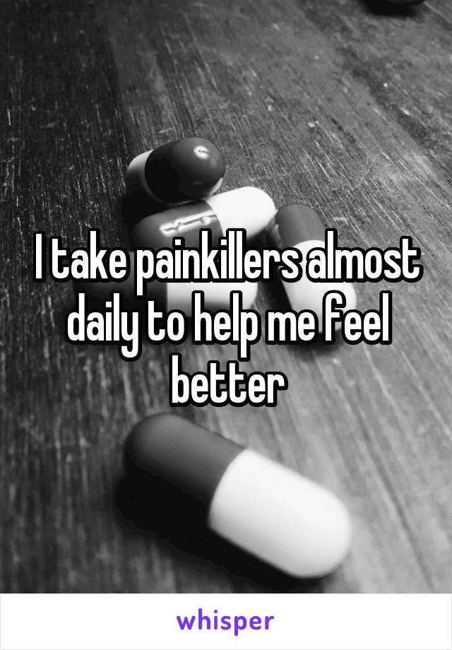 I take painkillers almost daily to help me feel better