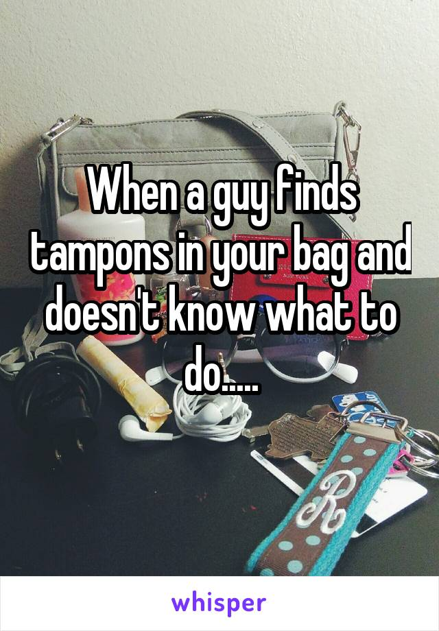 When a guy finds tampons in your bag and doesn't know what to do.....