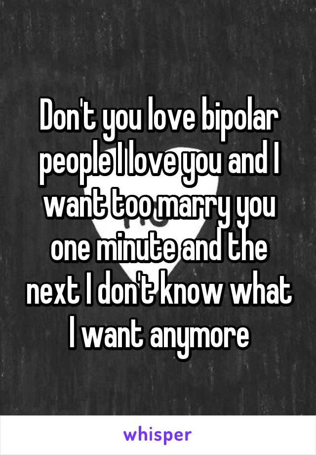 Don't you love bipolar people I love you and I want too marry you one minute and the next I don't know what I want anymore