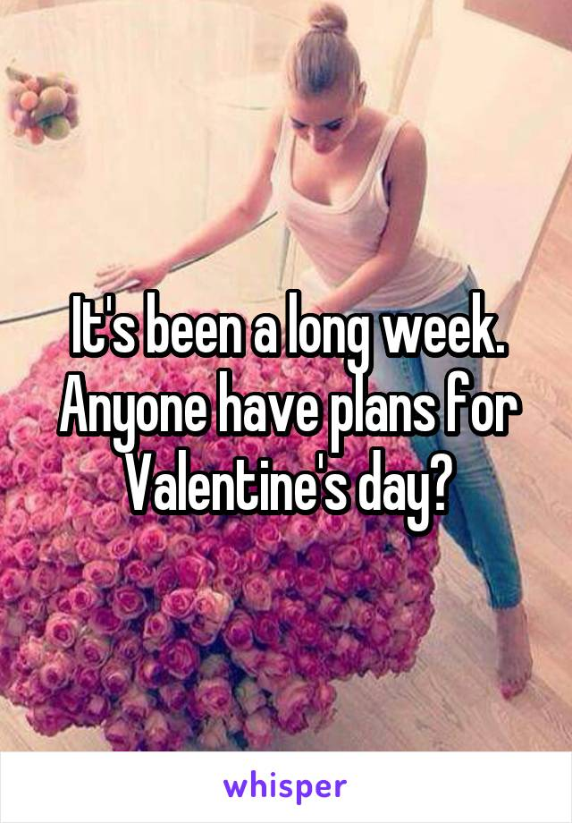 It's been a long week. Anyone have plans for Valentine's day?