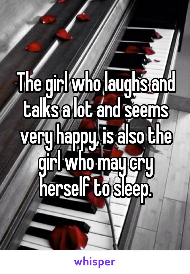 The girl who laughs and talks a lot and seems very happy, is also the girl who may cry herself to sleep.
