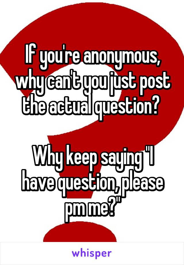 """If you're anonymous, why can't you just post the actual question?   Why keep saying """"I have question, please pm me?"""""""