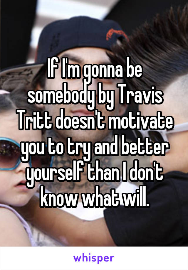 If I'm gonna be somebody by Travis Tritt doesn't motivate you to try and better yourself than I don't know what will.