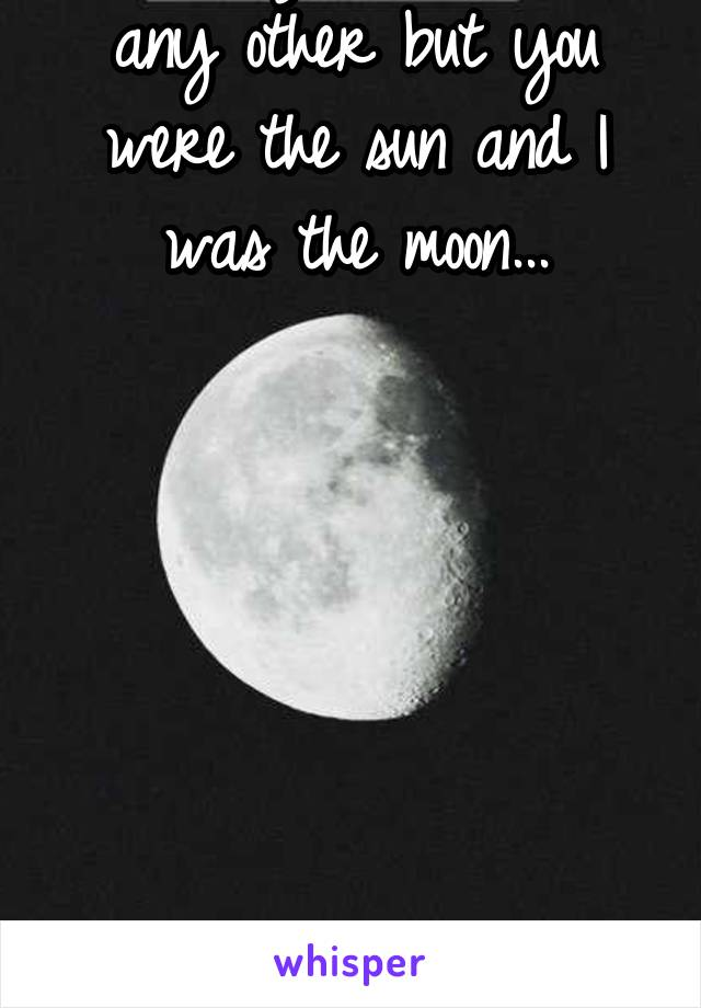 I loved you more than any other but you were the sun and I was the moon...