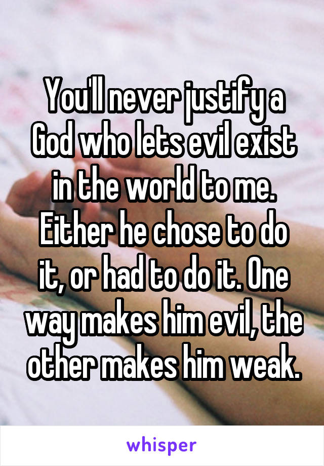 You'll never justify a God who lets evil exist in the world to me. Either he chose to do it, or had to do it. One way makes him evil, the other makes him weak.