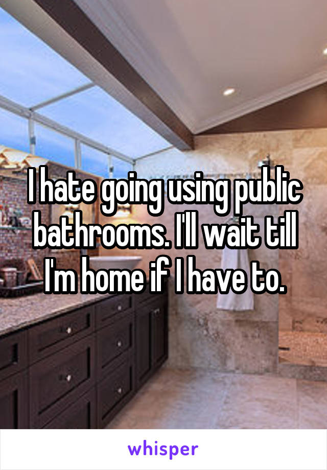 I hate going using public bathrooms. I'll wait till I'm home if I have to.
