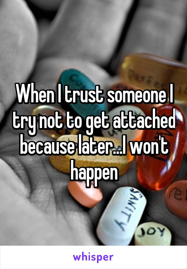 When I trust someone I try not to get attached because later...I won't happen