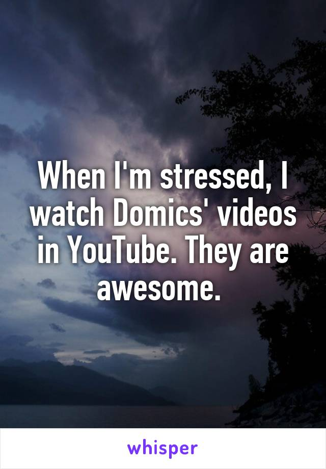 When I'm stressed, I watch Domics' videos in YouTube. They are awesome.