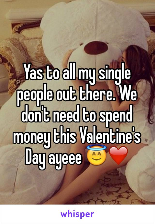 Yas to all my single people out there. We don't need to spend money this Valentine's Day ayeee 😇❤️