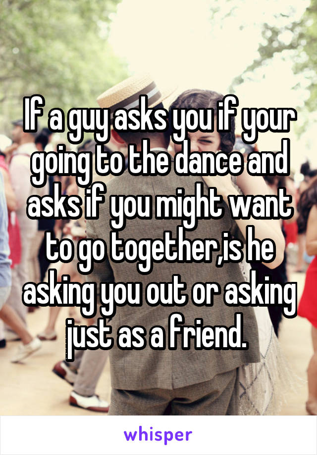 If a guy asks you if your going to the dance and asks if you might want to go together,is he asking you out or asking just as a friend.