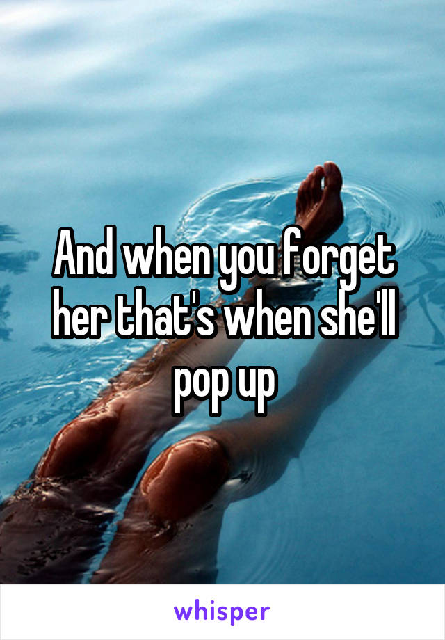 And when you forget her that's when she'll pop up