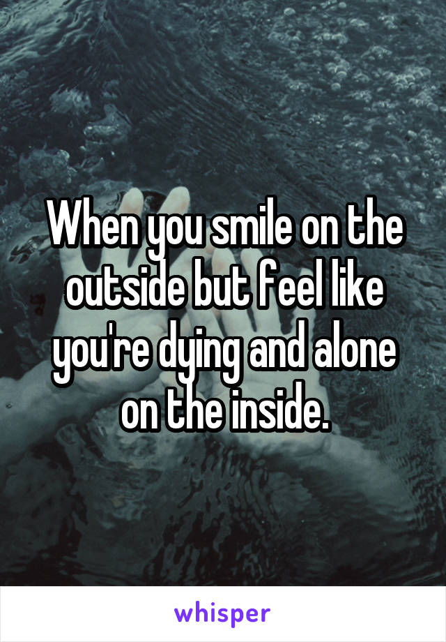 When you smile on the outside but feel like you're dying and alone on the inside.
