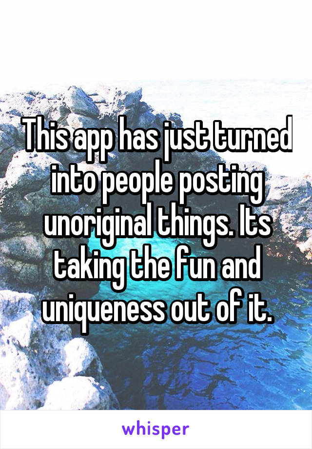 This app has just turned into people posting unoriginal things. Its taking the fun and uniqueness out of it.