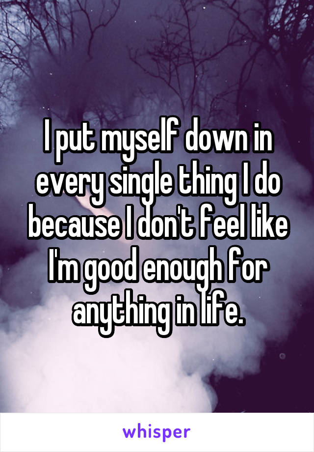 I put myself down in every single thing I do because I don't feel like I'm good enough for anything in life.
